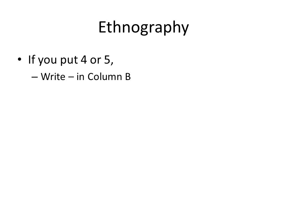 Ethnography If you put 4 or 5, – Write – in Column B