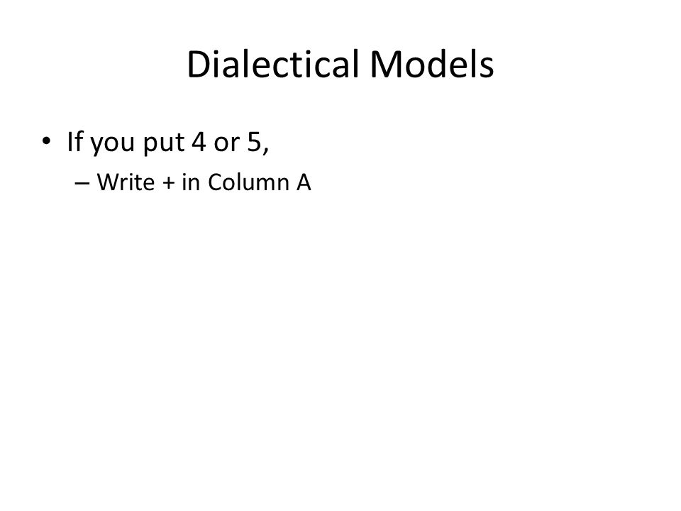Dialectical Models If you put 4 or 5, – Write + in Column A