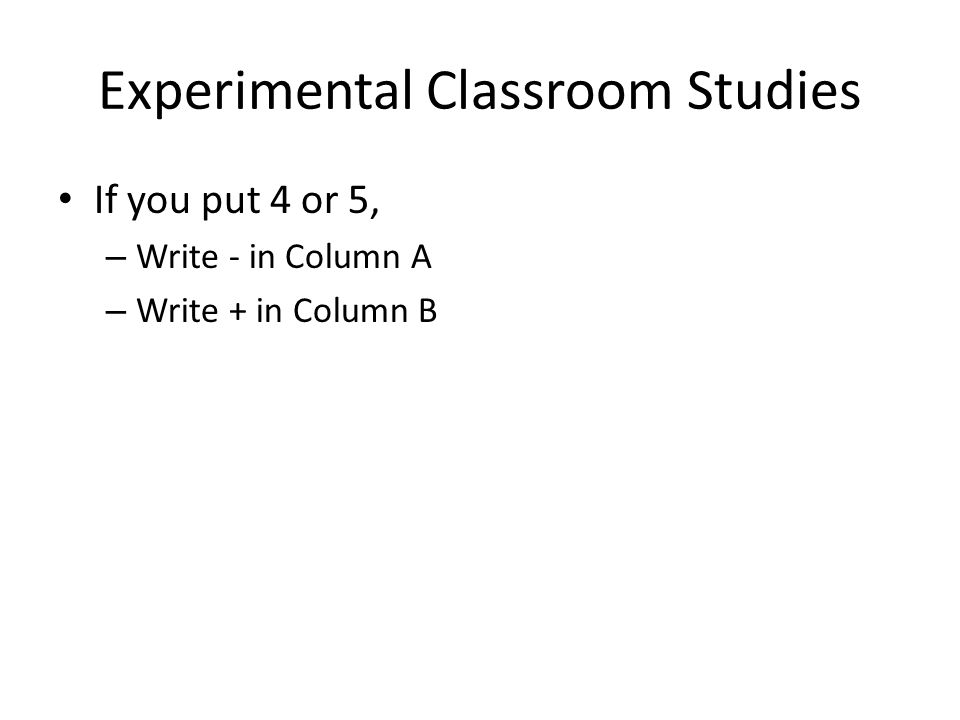 Experimental Classroom Studies If you put 4 or 5, – Write - in Column A – Write + in Column B