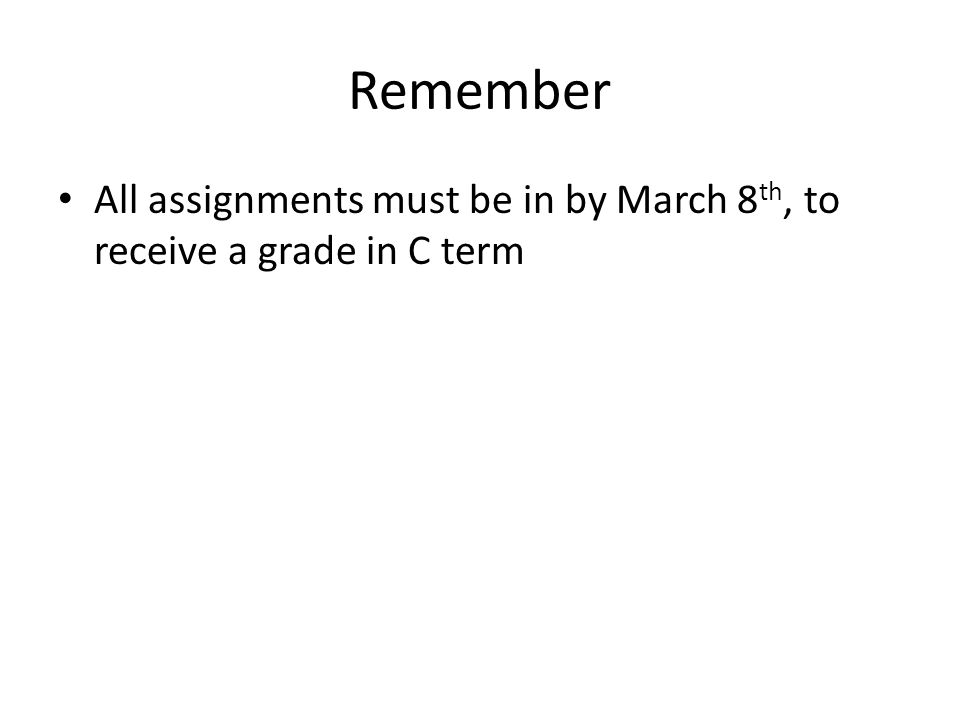 Remember All assignments must be in by March 8 th, to receive a grade in C term