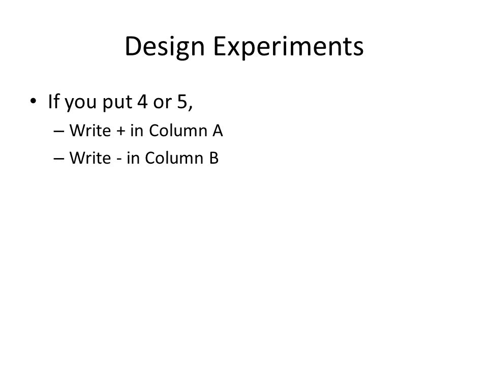 Design Experiments If you put 4 or 5, – Write + in Column A – Write - in Column B