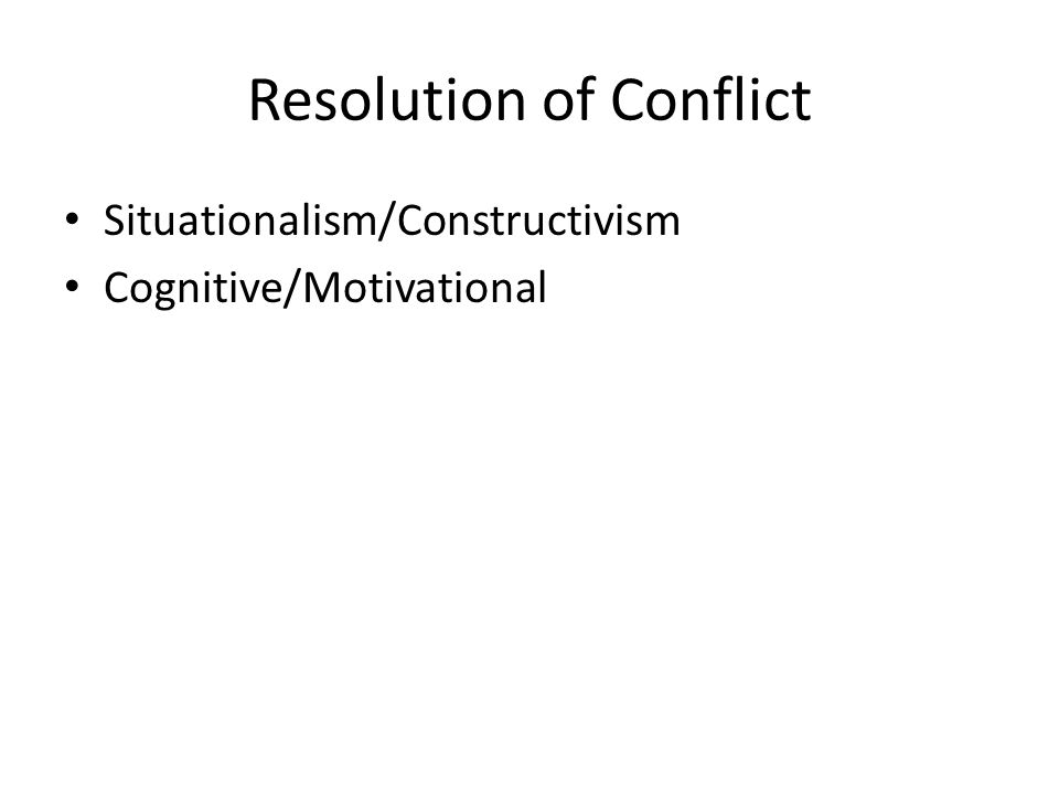 Resolution of Conflict Situationalism/Constructivism Cognitive/Motivational