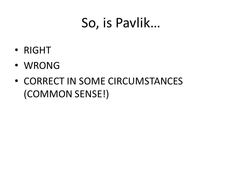 So, is Pavlik… RIGHT WRONG CORRECT IN SOME CIRCUMSTANCES (COMMON SENSE!)