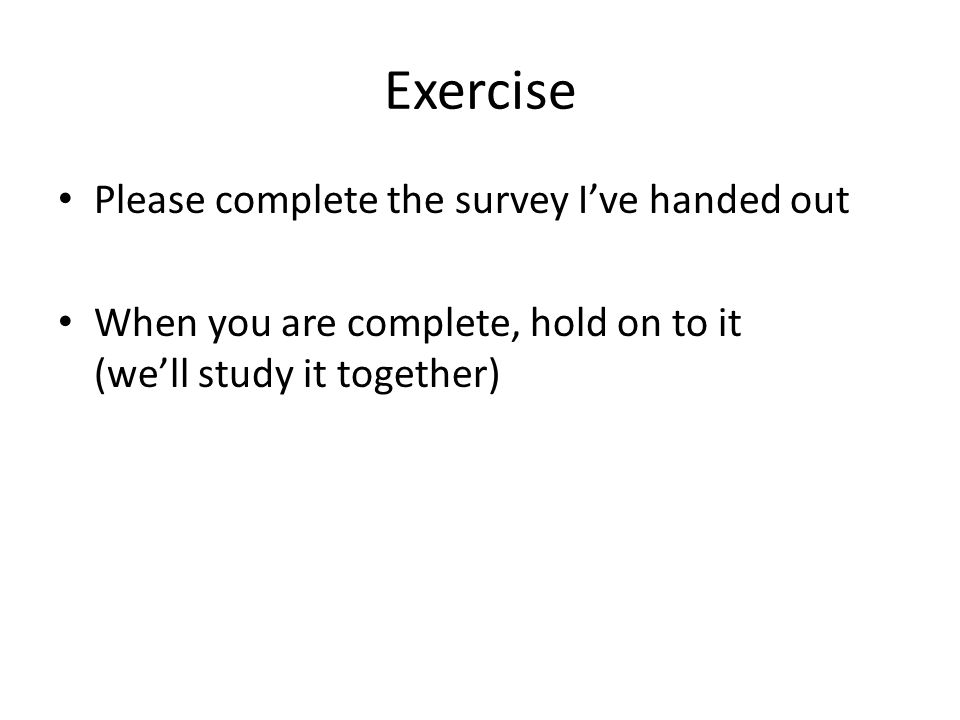 Exercise Please complete the survey I've handed out When you are complete, hold on to it (we'll study it together)