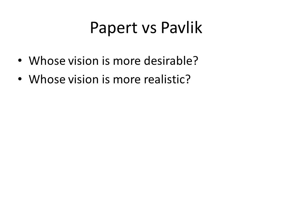 Papert vs Pavlik Whose vision is more desirable Whose vision is more realistic