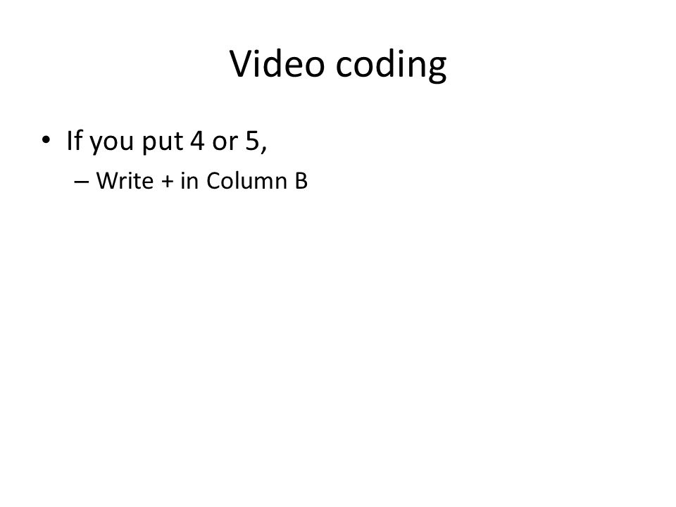 Video coding If you put 4 or 5, – Write + in Column B