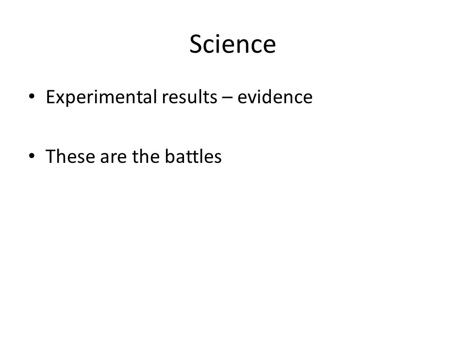 Science Experimental results – evidence These are the battles