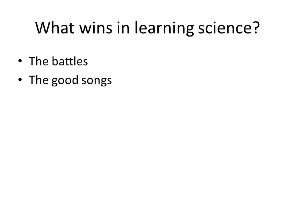 What wins in learning science The battles The good songs