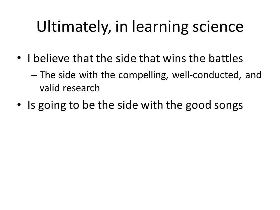 Ultimately, in learning science I believe that the side that wins the battles – The side with the compelling, well-conducted, and valid research Is going to be the side with the good songs