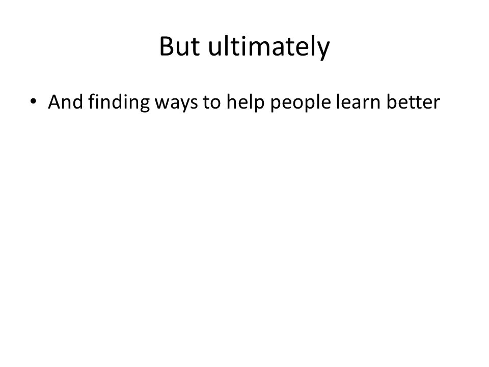 But ultimately And finding ways to help people learn better