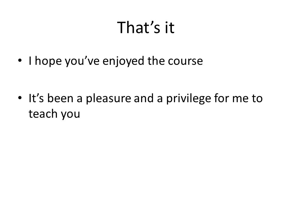 That's it I hope you've enjoyed the course It's been a pleasure and a privilege for me to teach you