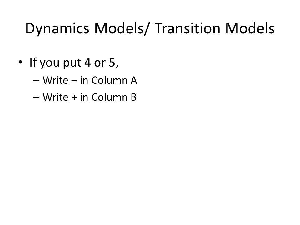 Dynamics Models/ Transition Models If you put 4 or 5, – Write – in Column A – Write + in Column B