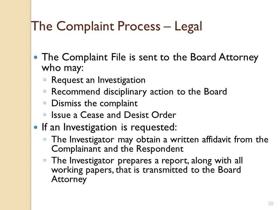 The Complaint Process - Response The individual receives a copy of Complaint along with a letter referencing the section of the Law and Rules allegedly violated The individual must respond to TNSBA regarding the complaint ◦ The response must be received within 14 days of receipt of the complaint ◦ The response must be in writing.