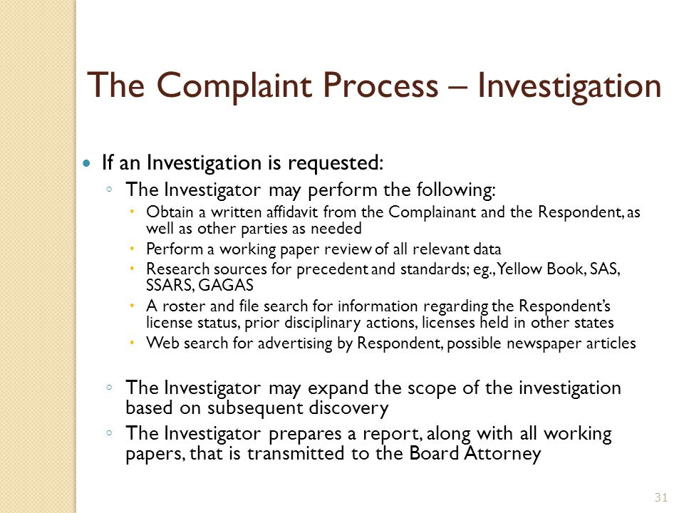The Complaint Process – Legal The Complaint File is sent to the Board Attorney who may: ◦ Request an Investigation ◦ Recommend disciplinary action to the Board ◦ Dismiss the complaint ◦ Issue a Cease and Desist Order If an Investigation is requested: ◦ The Investigator may obtain a written affidavit from the Complainant and the Respondent ◦ The Investigator prepares a report, along with all working papers, that is transmitted to the Board Attorney 30