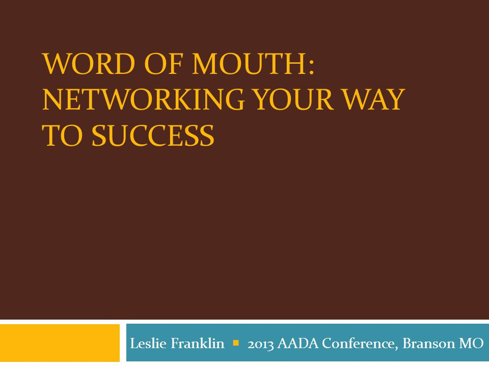 WORD OF MOUTH: NETWORKING YOUR WAY TO SUCCESS Leslie Franklin  2013 AADA Conference, Branson MO