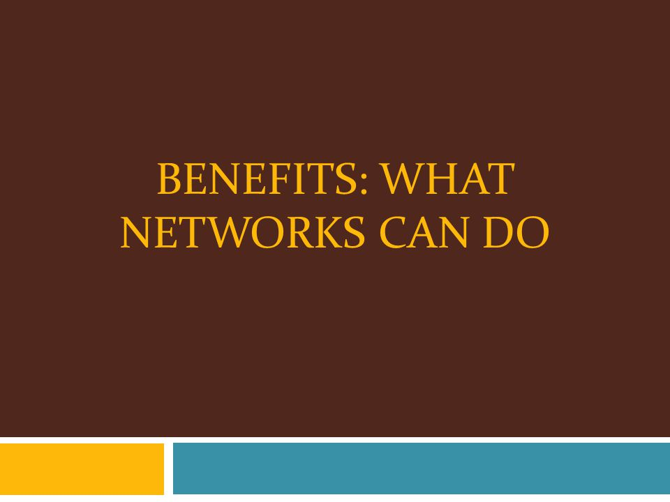 BENEFITS: WHAT NETWORKS CAN DO