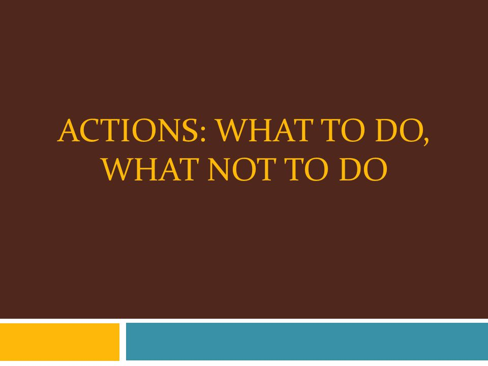 ACTIONS: WHAT TO DO, WHAT NOT TO DO