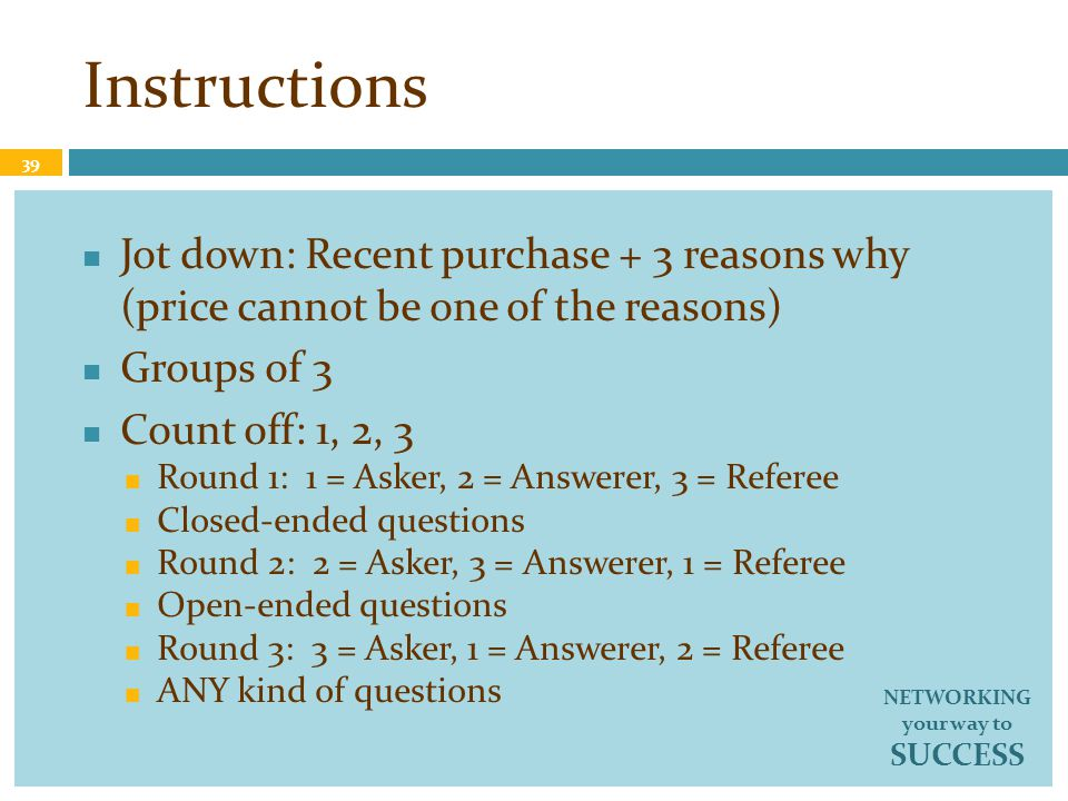 Instructions Jot down: Recent purchase + 3 reasons why (price cannot be one of the reasons) Groups of 3 Count off: 1, 2, 3 Round 1: 1 = Asker, 2 = Answerer, 3 = Referee Closed-ended questions Round 2: 2 = Asker, 3 = Answerer, 1 = Referee Open-ended questions Round 3: 3 = Asker, 1 = Answerer, 2 = Referee ANY kind of questions 39 NETWORKING your way to SUCCESS