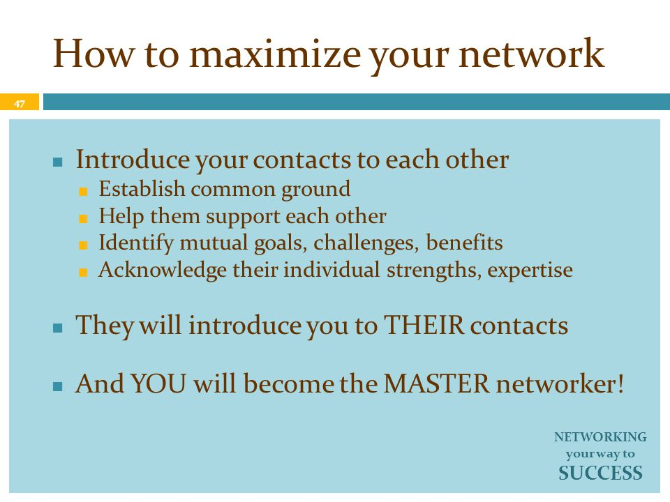 How to maximize your network Introduce your contacts to each other Establish common ground Help them support each other Identify mutual goals, challenges, benefits Acknowledge their individual strengths, expertise They will introduce you to THEIR contacts And YOU will become the MASTER networker.