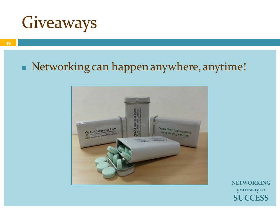 Giveaways Networking can happen anywhere, anytime! 49 NETWORKING your way to SUCCESS