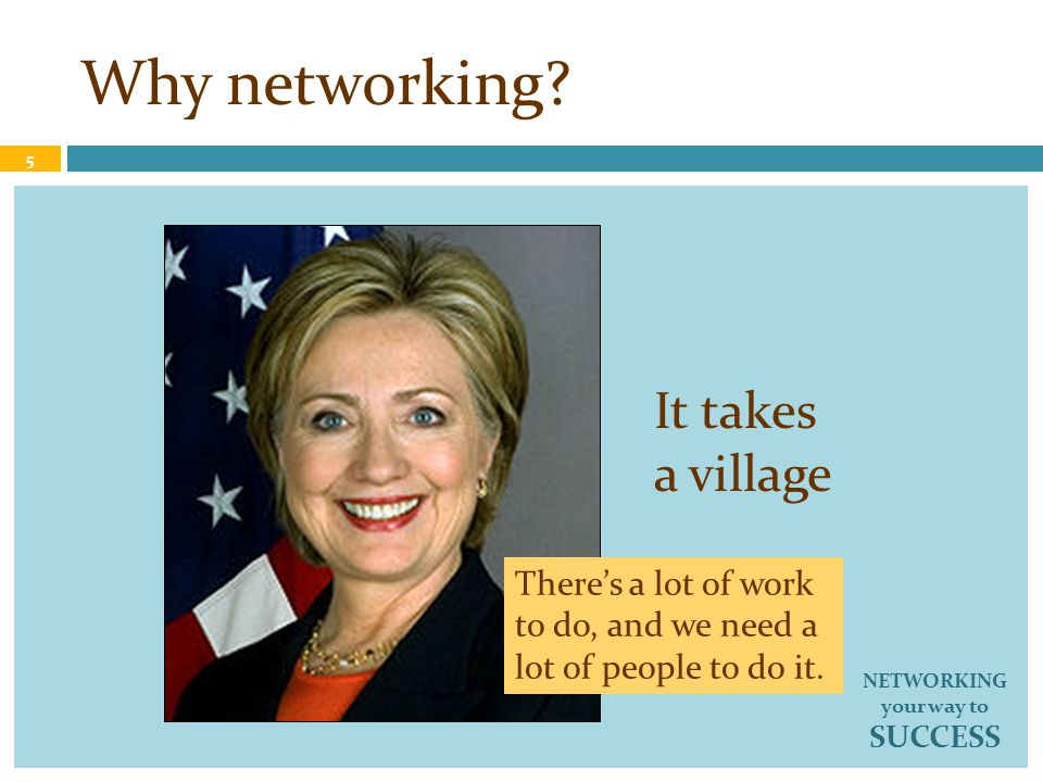 Benefits of networking Strategic Accumulate information Discover/expose needs Expand a sphere of influence Establish rapport Build consensus 16 NETWORKING your way to SUCCESS Tactical Attract/motivate volunteers Solicit referrals Solicit funds/donors Get elected to office