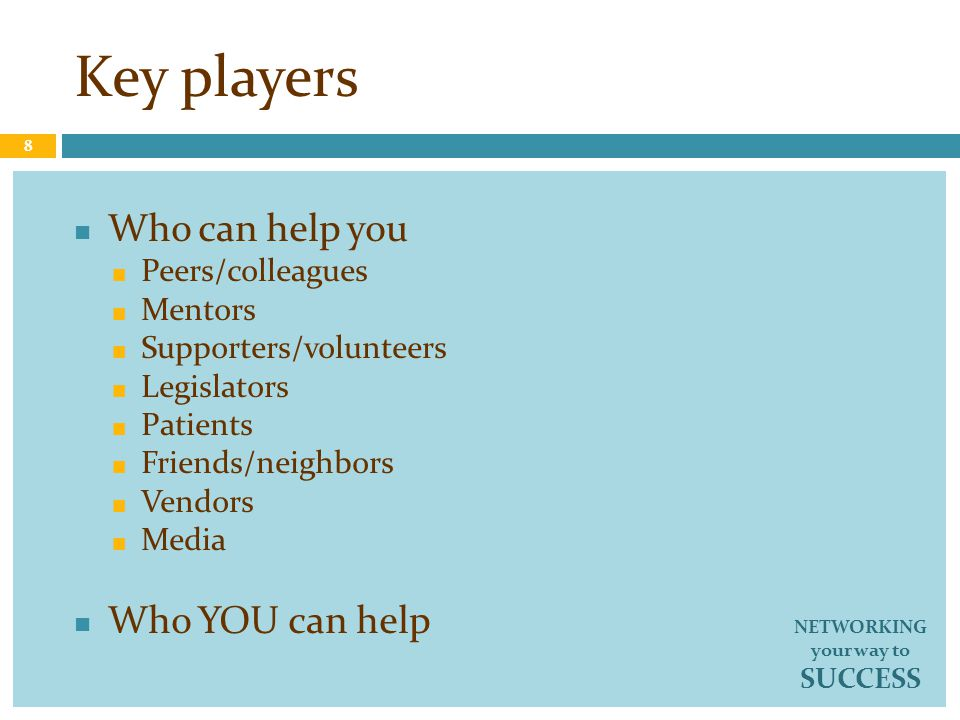 Key players Who can help you Peers/colleagues Mentors Supporters/volunteers Legislators Patients Friends/neighbors Vendors Media Who YOU can help 8 NE