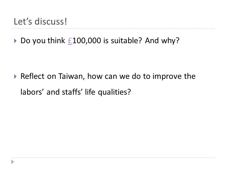 Let's discuss!  Do you think £100,000 is suitable? And why?£  Reflect on Taiwan, how can we do to improve the labors' and staffs' life qualities?