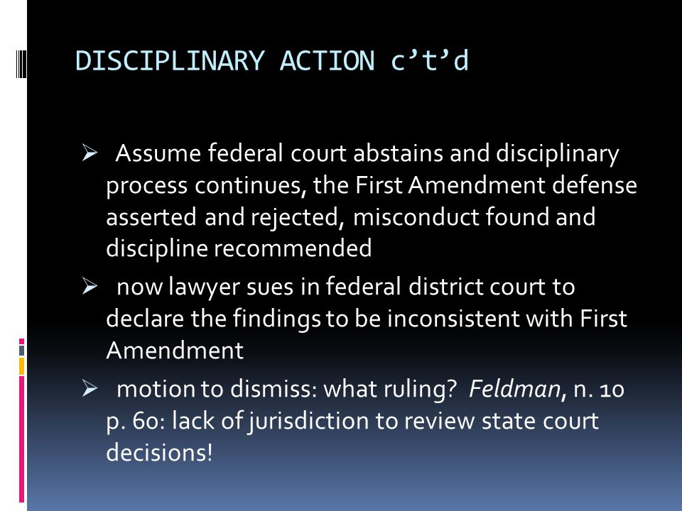 DISCIPLINARY ACTION c't'd  Assume federal court abstains and disciplinary process continues, the First Amendment defense asserted and rejected, misconduct found and discipline recommended  now lawyer sues in federal district court to declare the findings to be inconsistent with First Amendment  motion to dismiss: what ruling.
