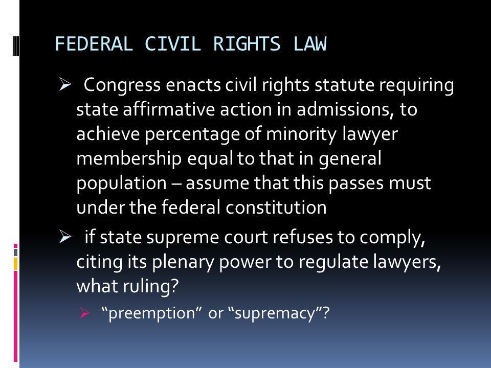 FEDERAL CIVIL RIGHTS LAW  Congress enacts civil rights statute requiring state affirmative action in admissions, to achieve percentage of minority lawyer membership equal to that in general population – assume that this passes must under the federal constitution  if state supreme court refuses to comply, citing its plenary power to regulate lawyers, what ruling.