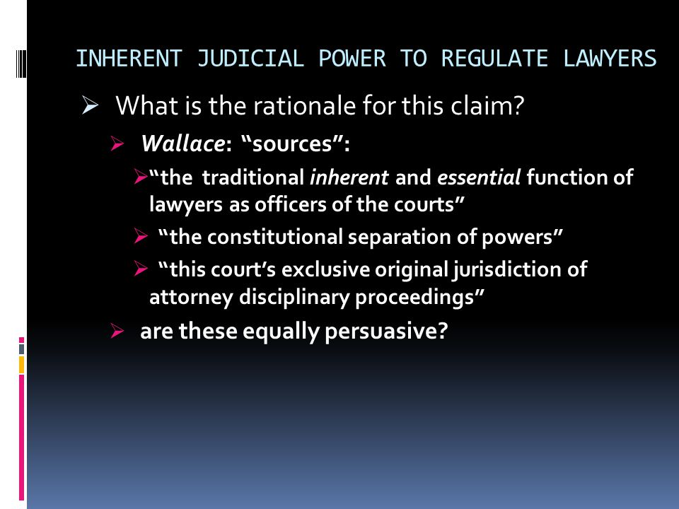 INHERENT JUDICIAL POWER TO REGULATE LAWYERS  What is the rationale for this claim.