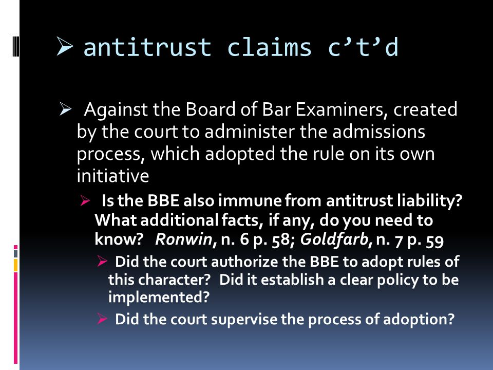  antitrust claims c't'd  Against the Board of Bar Examiners, created by the court to administer the admissions process, which adopted the rule on its own initiative  Is the BBE also immune from antitrust liability.