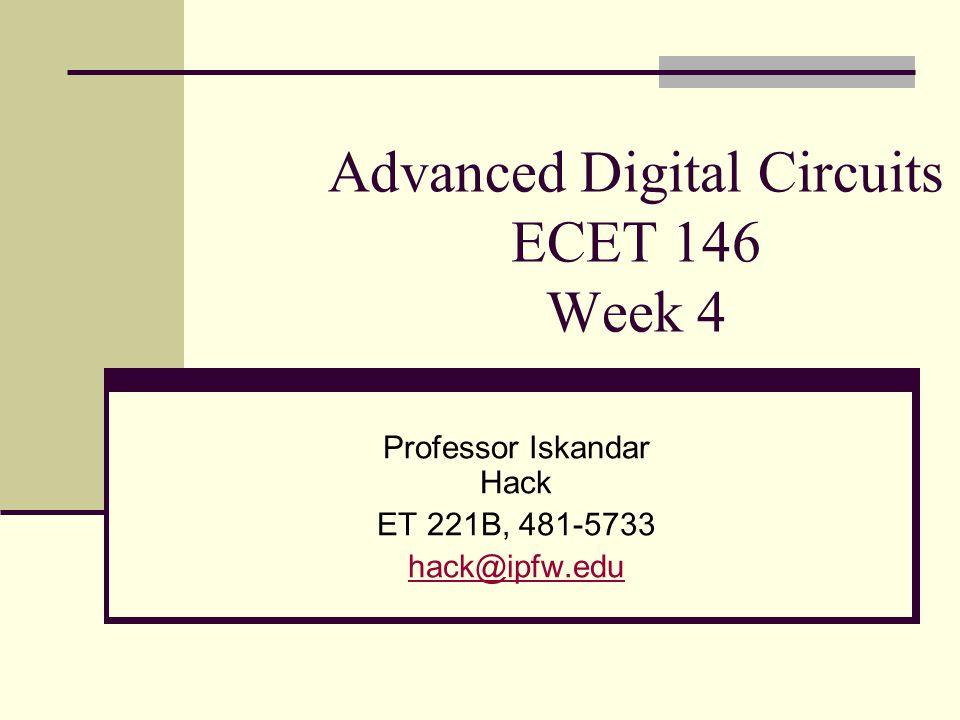 Advanced Digital Circuits ECET 146 Week 4 Professor Iskandar Hack ET 221B, 481-5733 hack@ipfw.edu