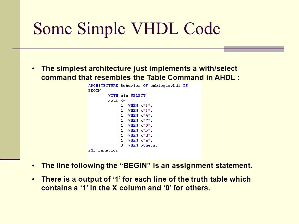 Some Simple VHDL Code The simplest architecture just implements a with/select command that resembles the Table Command in AHDL : The line following the BEGIN is an assignment statement.