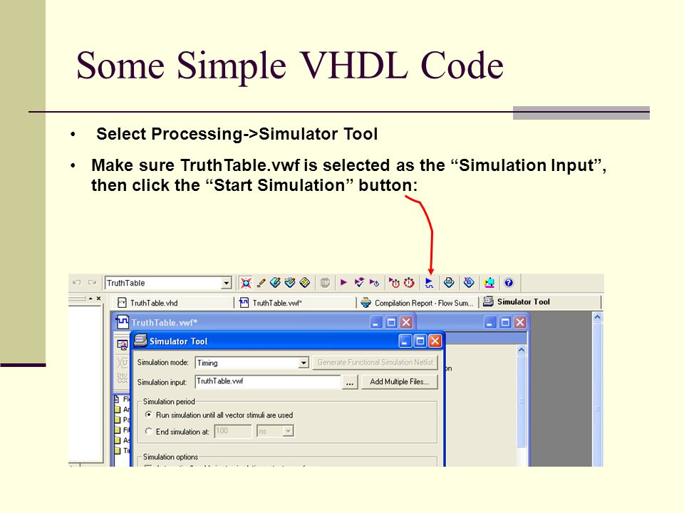 Some Simple VHDL Code Select Processing->Simulator Tool Make sure TruthTable.vwf is selected as the Simulation Input , then click the Start Simulation button: