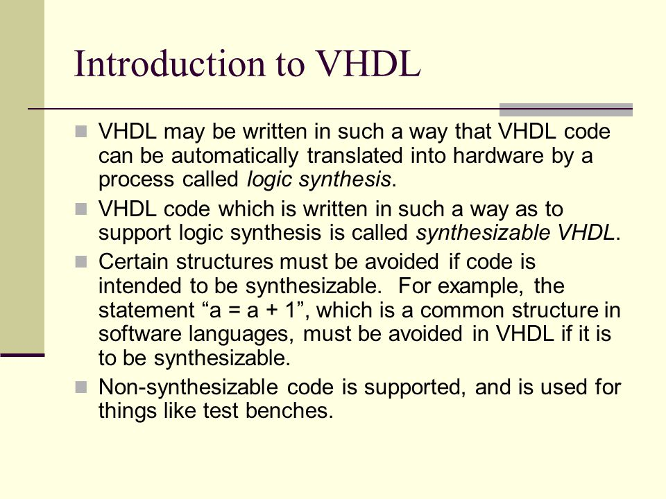 Introduction to VHDL VHDL may be written in such a way that VHDL code can be automatically translated into hardware by a process called logic synthesis.