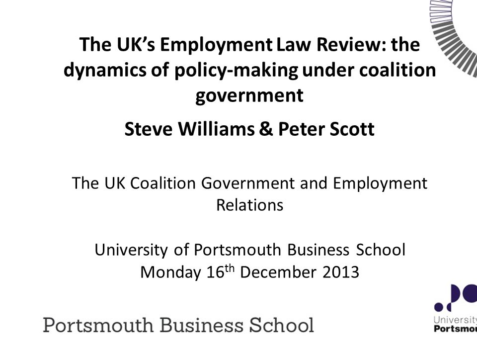 The UK's Employment Law Review: the dynamics of policy-making under coalition government Steve Williams & Peter Scott The UK Coalition Government and Employment Relations University of Portsmouth Business School Monday 16 th December 2013