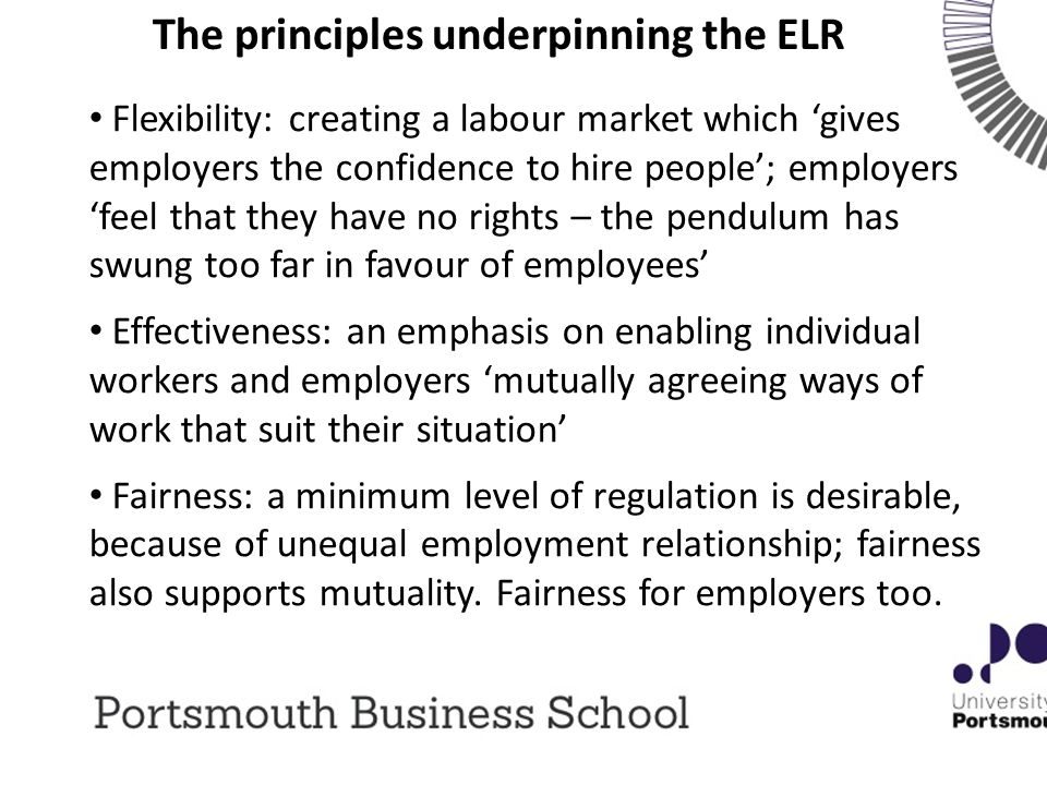The principles underpinning the ELR Flexibility: creating a labour market which 'gives employers the confidence to hire people'; employers 'feel that they have no rights – the pendulum has swung too far in favour of employees' Effectiveness: an emphasis on enabling individual workers and employers 'mutually agreeing ways of work that suit their situation' Fairness: a minimum level of regulation is desirable, because of unequal employment relationship; fairness also supports mutuality.