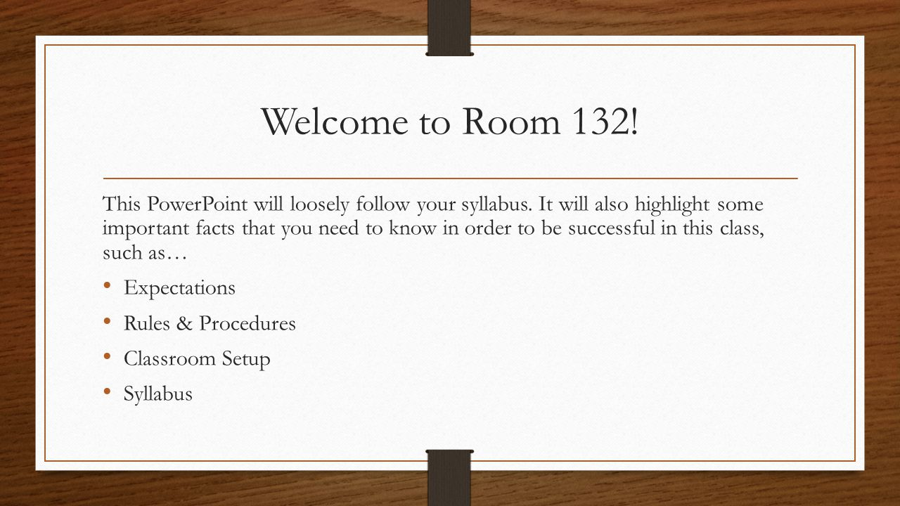 Welcome to Room 132! This PowerPoint will loosely follow your syllabus. It will also highlight some important facts that you need to know in order to