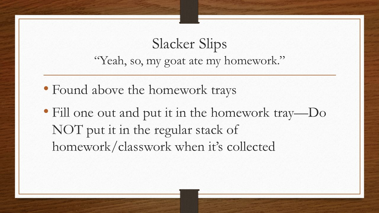 "Slacker Slips ""Yeah, so, my goat ate my homework."" Found above the homework trays Fill one out and put it in the homework tray—Do NOT put it in the re"