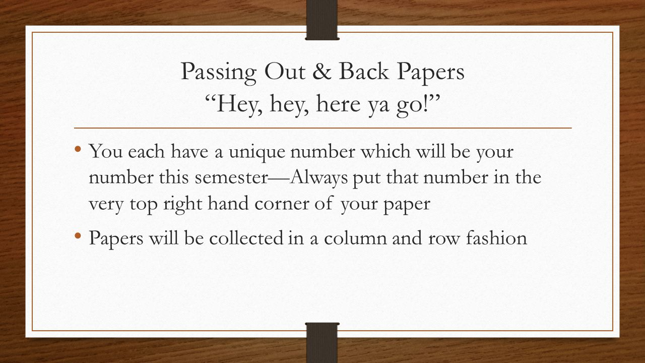 "Passing Out & Back Papers ""Hey, hey, here ya go!"" You each have a unique number which will be your number this semester—Always put that number in the"