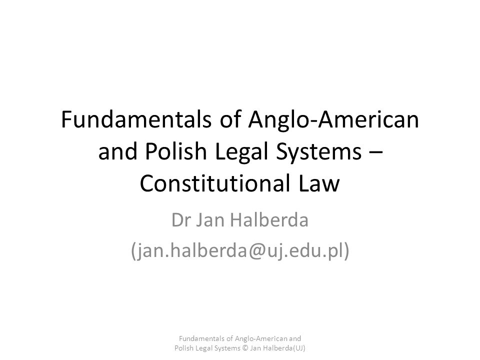Fundamentals of Anglo-American and Polish Legal Systems – Constitutional Law Dr Jan Halberda (jan.halberda@uj.edu.pl) Fundamentals of Anglo-American and Polish Legal Systems © Jan Halberda(UJ)
