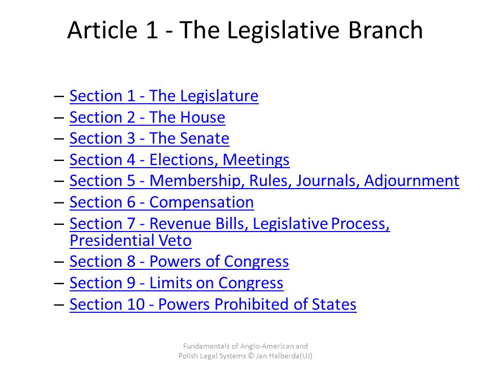 Article 1 - The Legislative Branch – Section 1 - The Legislature Section 1 - The Legislature – Section 2 - The House Section 2 - The House – Section 3 - The Senate Section 3 - The Senate – Section 4 - Elections, Meetings Section 4 - Elections, Meetings – Section 5 - Membership, Rules, Journals, Adjournment Section 5 - Membership, Rules, Journals, Adjournment – Section 6 - Compensation Section 6 - Compensation – Section 7 - Revenue Bills, Legislative Process, Presidential Veto Section 7 - Revenue Bills, Legislative Process, Presidential Veto – Section 8 - Powers of Congress Section 8 - Powers of Congress – Section 9 - Limits on Congress Section 9 - Limits on Congress – Section 10 - Powers Prohibited of States Section 10 - Powers Prohibited of States Fundamentals of Anglo-American and Polish Legal Systems © Jan Halberda(UJ)