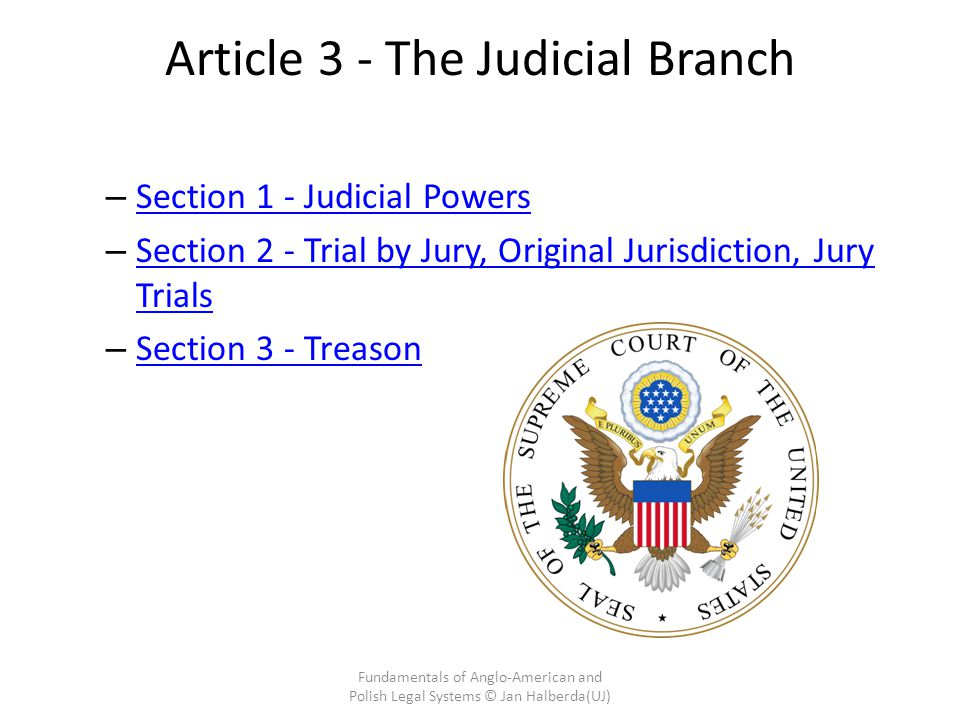 Article 3 - The Judicial Branch – Section 1 - Judicial Powers Section 1 - Judicial Powers – Section 2 - Trial by Jury, Original Jurisdiction, Jury Trials Section 2 - Trial by Jury, Original Jurisdiction, Jury Trials – Section 3 - Treason Section 3 - Treason Fundamentals of Anglo-American and Polish Legal Systems © Jan Halberda(UJ)