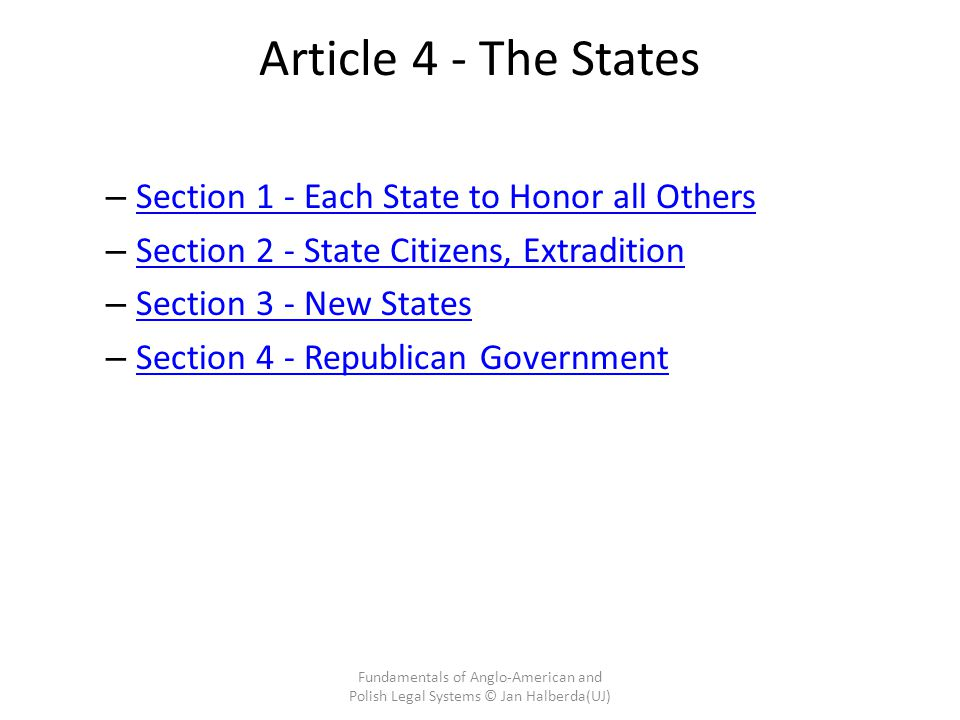 Article 4 - The States – Section 1 - Each State to Honor all Others Section 1 - Each State to Honor all Others – Section 2 - State Citizens, Extradition Section 2 - State Citizens, Extradition – Section 3 - New States Section 3 - New States – Section 4 - Republican Government Section 4 - Republican Government Fundamentals of Anglo-American and Polish Legal Systems © Jan Halberda(UJ)