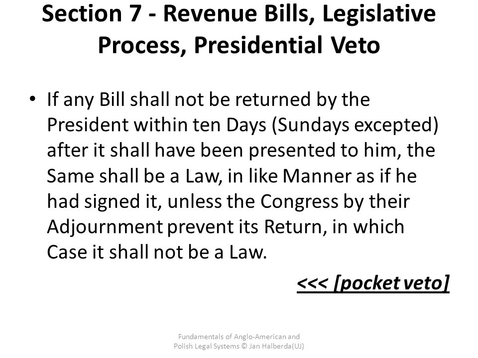 Section 7 - Revenue Bills, Legislative Process, Presidential Veto If any Bill shall not be returned by the President within ten Days (Sundays excepted) after it shall have been presented to him, the Same shall be a Law, in like Manner as if he had signed it, unless the Congress by their Adjournment prevent its Return, in which Case it shall not be a Law.