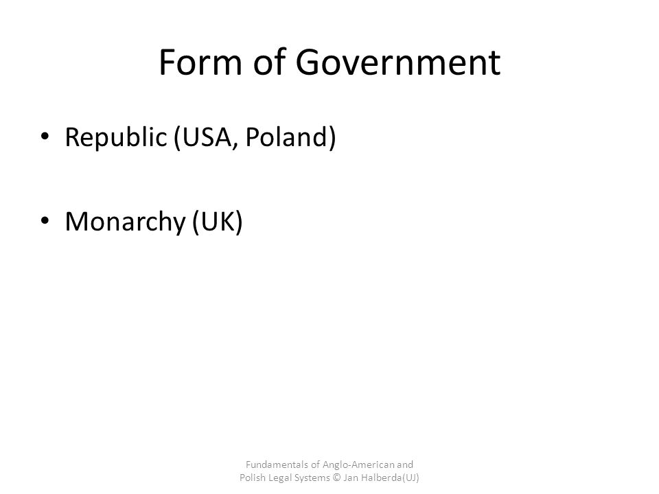 Form of Government Republic (USA, Poland) Monarchy (UK) Fundamentals of Anglo-American and Polish Legal Systems © Jan Halberda(UJ)
