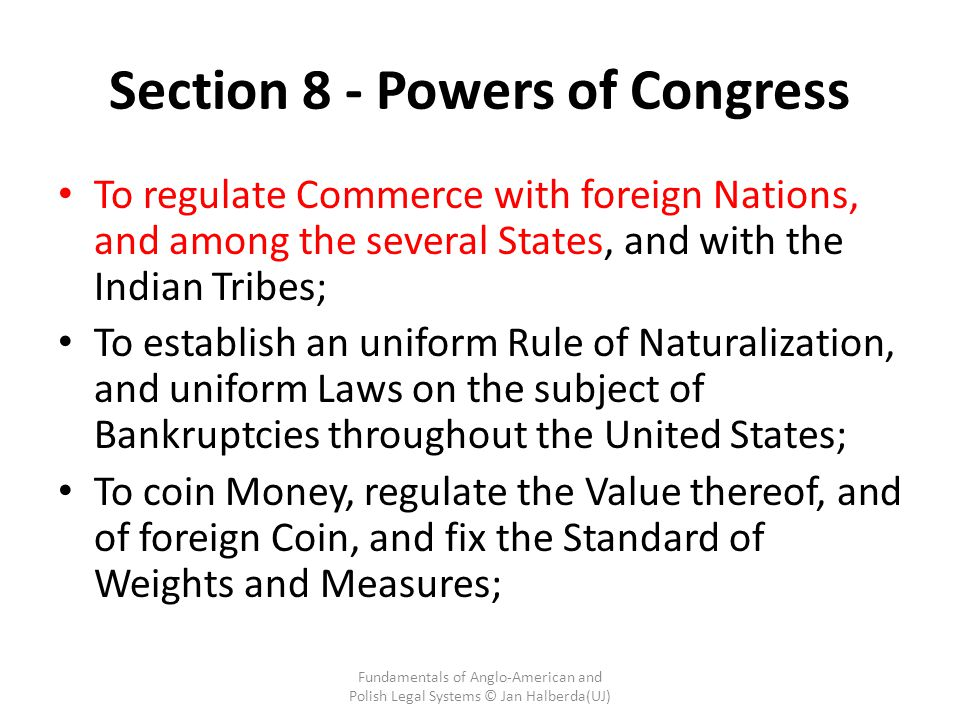 Section 8 - Powers of Congress To regulate Commerce with foreign Nations, and among the several States, and with the Indian Tribes; To establish an uniform Rule of Naturalization, and uniform Laws on the subject of Bankruptcies throughout the United States; To coin Money, regulate the Value thereof, and of foreign Coin, and fix the Standard of Weights and Measures; Fundamentals of Anglo-American and Polish Legal Systems © Jan Halberda(UJ)