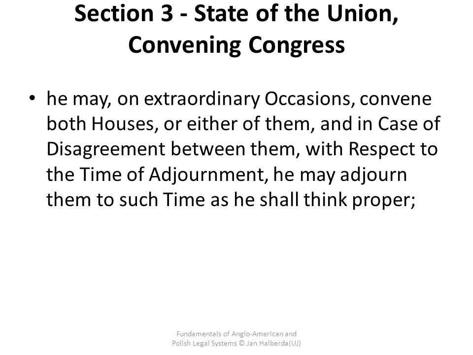 Section 3 - State of the Union, Convening Congress he may, on extraordinary Occasions, convene both Houses, or either of them, and in Case of Disagreement between them, with Respect to the Time of Adjournment, he may adjourn them to such Time as he shall think proper; Fundamentals of Anglo-American and Polish Legal Systems © Jan Halberda(UJ)