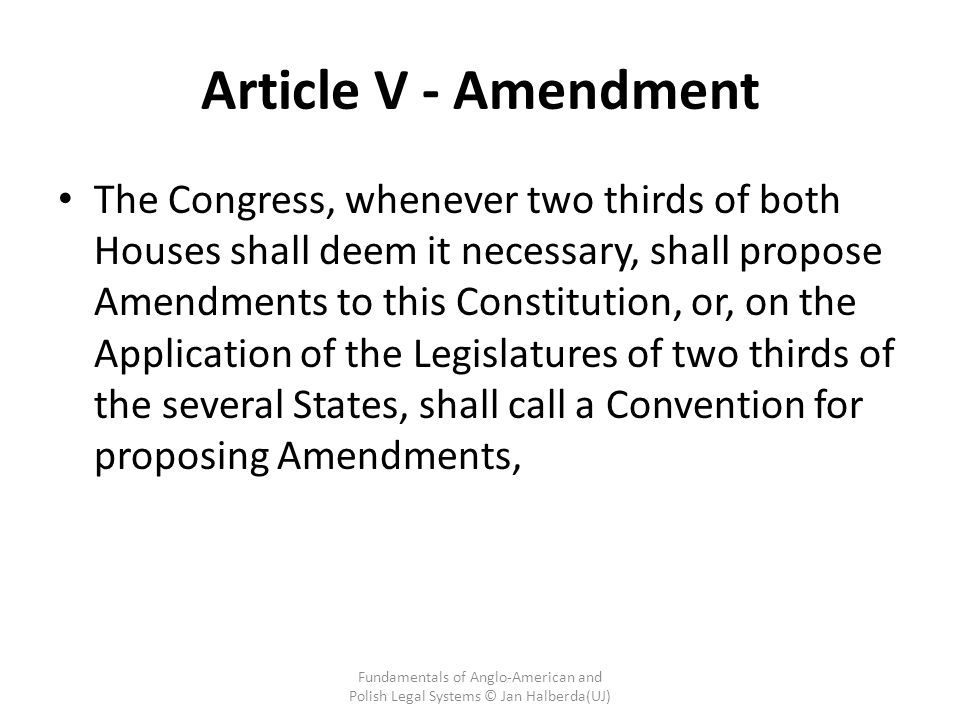 Article V - Amendment The Congress, whenever two thirds of both Houses shall deem it necessary, shall propose Amendments to this Constitution, or, on the Application of the Legislatures of two thirds of the several States, shall call a Convention for proposing Amendments, Fundamentals of Anglo-American and Polish Legal Systems © Jan Halberda(UJ)