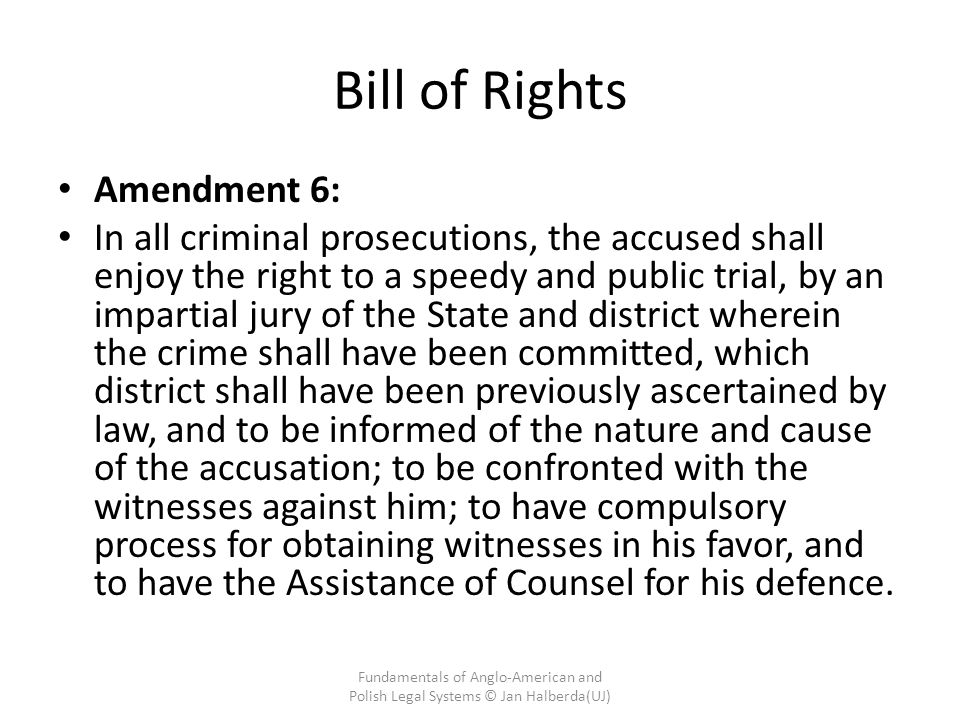 Bill of Rights Amendment 6: In all criminal prosecutions, the accused shall enjoy the right to a speedy and public trial, by an impartial jury of the State and district wherein the crime shall have been committed, which district shall have been previously ascertained by law, and to be informed of the nature and cause of the accusation; to be confronted with the witnesses against him; to have compulsory process for obtaining witnesses in his favor, and to have the Assistance of Counsel for his defence.